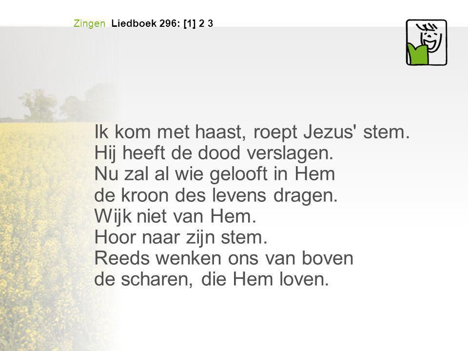 Zingen Liedboek 296: [1] 2 3 Ik kom met haast, roept Jezus' stem. Hij heeft de dood verslagen. Nu zal al wie gelooft in Hem de kroon des levens dragen