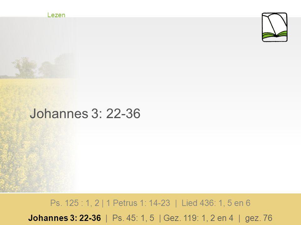Lezen Johannes 3: 22-36 Ps. 125 : 1, 2 | 1 Petrus 1: 14-23 | Lied 436: 1, 5 en 6 Johannes 3: 22-36 | Ps. 45: 1, 5 | Gez. 119: 1, 2 en 4 | gez. 76