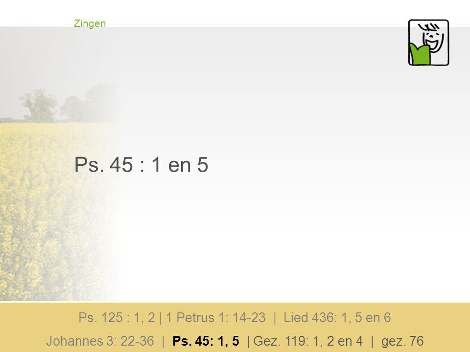 Zingen Ps. 45 : 1 en 5 Ps. 125 : 1, 2 | 1 Petrus 1: 14-23 | Lied 436: 1, 5 en 6 Johannes 3: 22-36 | Ps. 45: 1, 5 | Gez. 119: 1, 2 en 4 | gez. 76