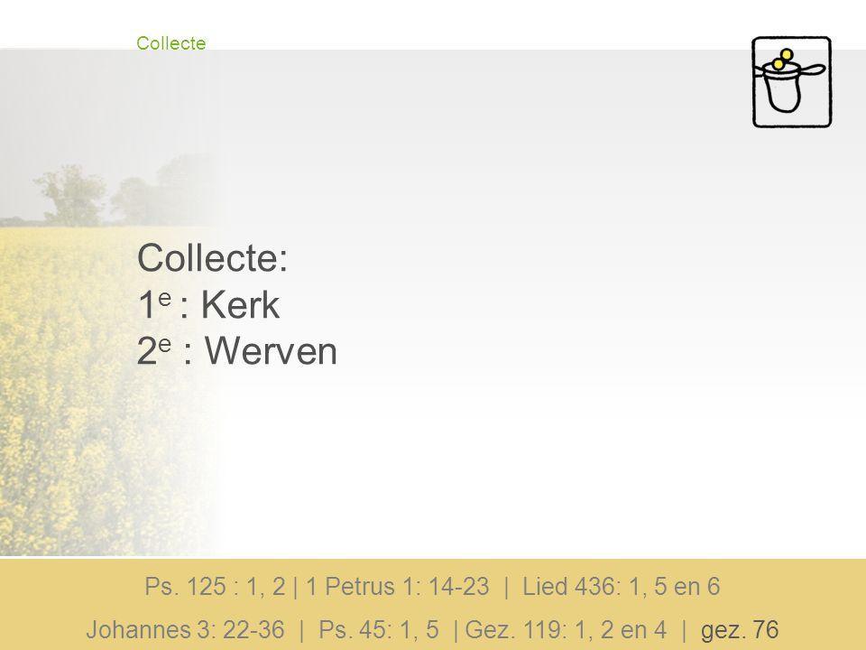 Collecte Collecte: 1 e : Kerk 2 e : Werven Ps. 125 : 1, 2 | 1 Petrus 1: 14-23 | Lied 436: 1, 5 en 6 Johannes 3: 22-36 | Ps. 45: 1, 5 | Gez. 119: 1, 2