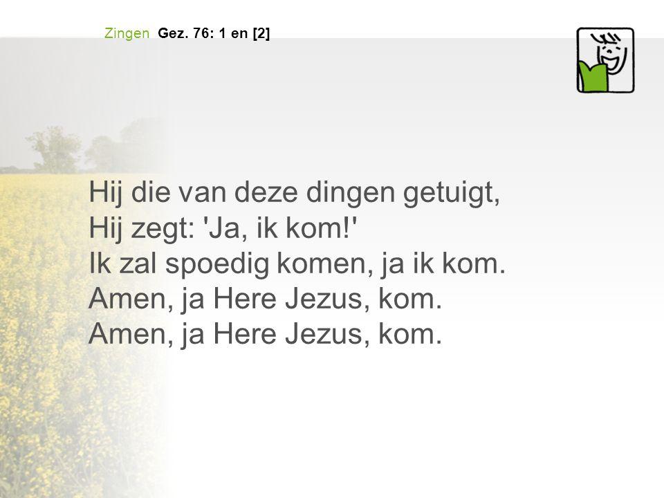 Hij die van deze dingen getuigt, Hij zegt: 'Ja, ik kom!' Ik zal spoedig komen, ja ik kom. Amen, ja Here Jezus, kom. Zingen Gez. 76: 1 en [2]