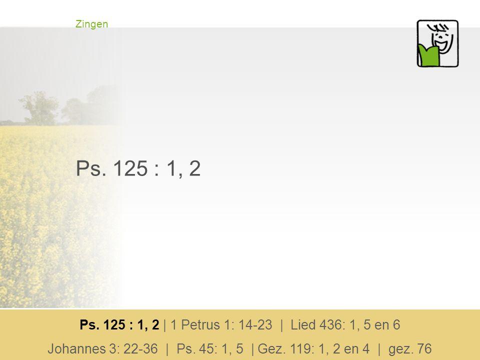 Zingen Ps. 125 : 1, 2 Ps. 125 : 1, 2 | 1 Petrus 1: 14-23 | Lied 436: 1, 5 en 6 Johannes 3: 22-36 | Ps. 45: 1, 5 | Gez. 119: 1, 2 en 4 | gez. 76