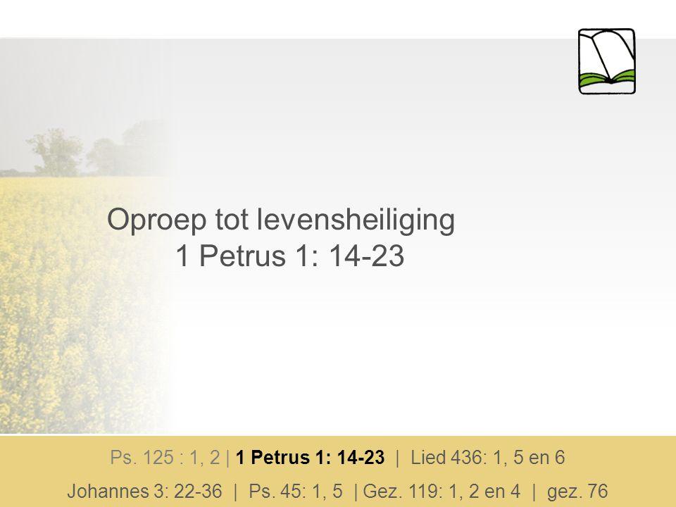 Oproep tot levensheiliging 1 Petrus 1: 14-23 Ps. 125 : 1, 2 | 1 Petrus 1: 14-23 | Lied 436: 1, 5 en 6 Johannes 3: 22-36 | Ps. 45: 1, 5 | Gez. 119: 1,