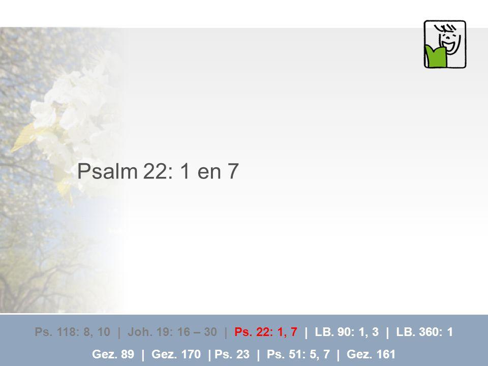 Psalm 22: 1 en 7 Ps. 118: 8, 10 | Joh. 19: 16 – 30 | Ps. 22: 1, 7 | LB. 90: 1, 3 | LB. 360: 1 Gez. 89 | Gez. 170 | Ps. 23 | Ps. 51: 5, 7 | Gez. 161