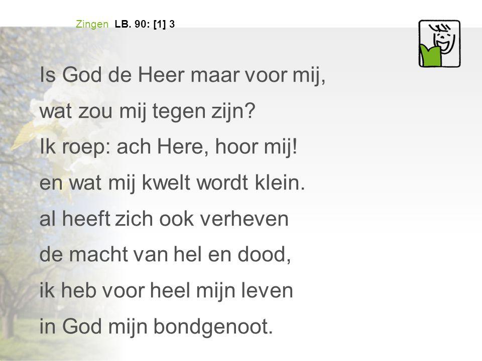 Zingen LB. 90: [1] 3 Is God de Heer maar voor mij, wat zou mij tegen zijn? Ik roep: ach Here, hoor mij! en wat mij kwelt wordt klein. al heeft zich oo