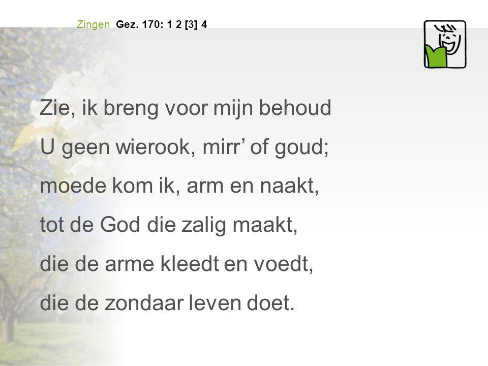Zingen Gez. 170: 1 2 [3] 4 Zie, ik breng voor mijn behoud U geen wierook, mirr' of goud; moede kom ik, arm en naakt, tot de God die zalig maakt, die d