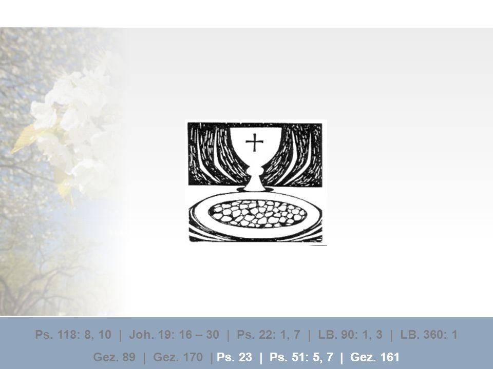 Ps. 118: 8, 10 | Joh. 19: 16 – 30 | Ps. 22: 1, 7 | LB. 90: 1, 3 | LB. 360: 1 Gez. 89 | Gez. 170 | Ps. 23 | Ps. 51: 5, 7 | Gez. 161