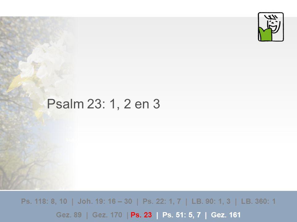 Psalm 23: 1, 2 en 3 Ps. 118: 8, 10 | Joh. 19: 16 – 30 | Ps. 22: 1, 7 | LB. 90: 1, 3 | LB. 360: 1 Gez. 89 | Gez. 170 | Ps. 23 | Ps. 51: 5, 7 | Gez. 161