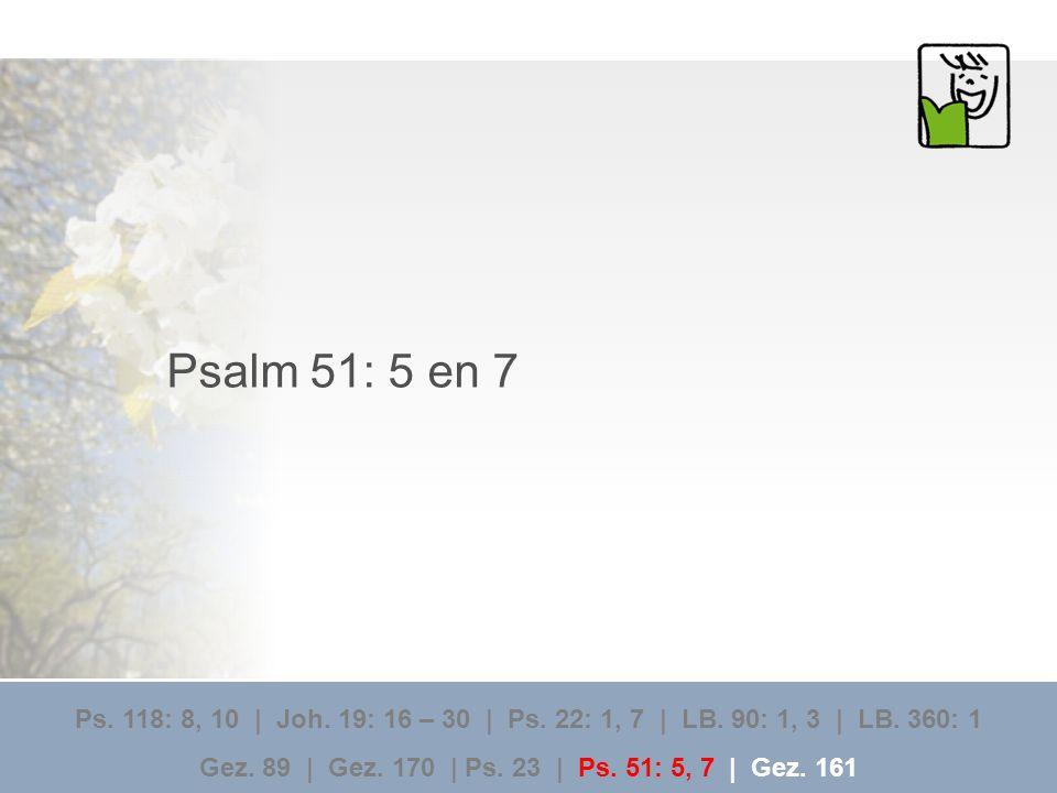 Psalm 51: 5 en 7 Ps. 118: 8, 10 | Joh. 19: 16 – 30 | Ps. 22: 1, 7 | LB. 90: 1, 3 | LB. 360: 1 Gez. 89 | Gez. 170 | Ps. 23 | Ps. 51: 5, 7 | Gez. 161