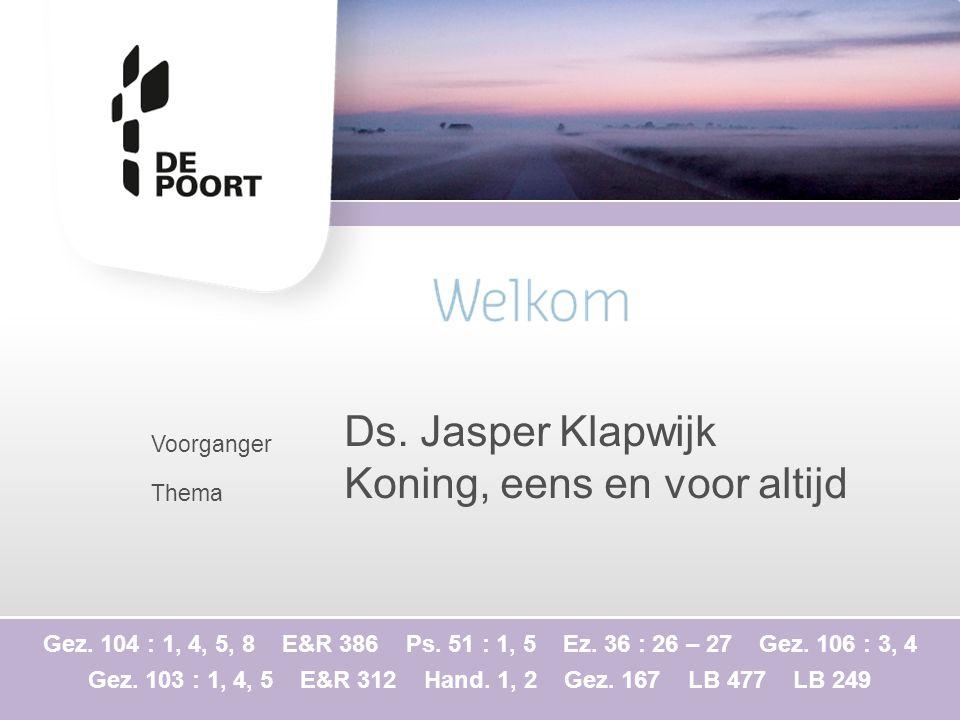 Voorganger Thema Ds. Jasper Klapwijk Koning, eens en voor altijd Gez. 104 : 1, 4, 5, 8 E&R 386 Ps. 51 : 1, 5 Ez. 36 : 26 – 27 Gez. 106 : 3, 4 Gez. 103