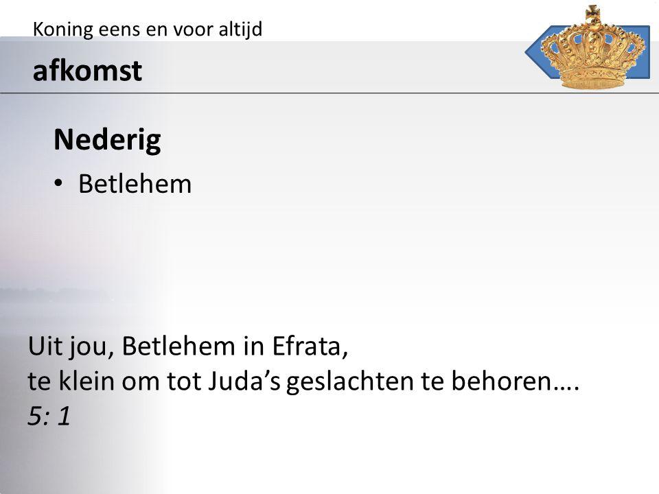 Koning eens en voor altijd afkomst Nederig Betlehem Uit jou, Betlehem in Efrata, te klein om tot Juda's geslachten te behoren…. 5: 1