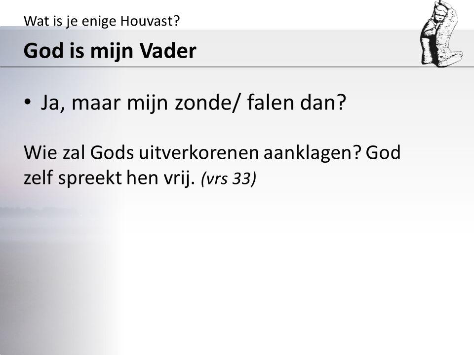 Wat is je enige Houvast? God is mijn Vader Ja, maar mijn zonde/ falen dan? Wie zal Gods uitverkorenen aanklagen? God zelf spreekt hen vrij. (vrs 33)