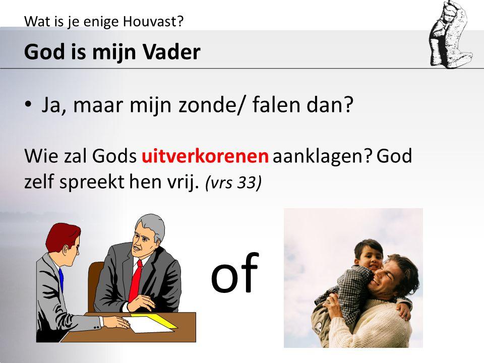 Wat is je enige Houvast? God is mijn Vader Ja, maar mijn zonde/ falen dan? Wie zal Gods uitverkorenen aanklagen? God zelf spreekt hen vrij. (vrs 33) o