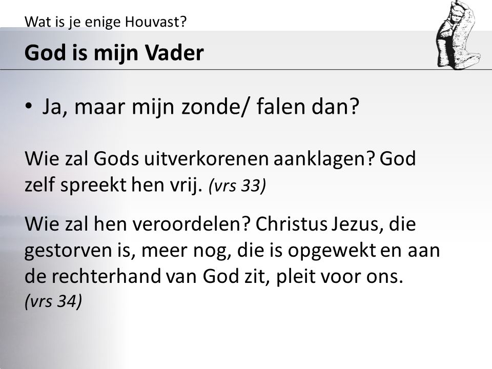 Wat is je enige Houvast? God is mijn Vader Ja, maar mijn zonde/ falen dan? Wie zal Gods uitverkorenen aanklagen? God zelf spreekt hen vrij. (vrs 33) W