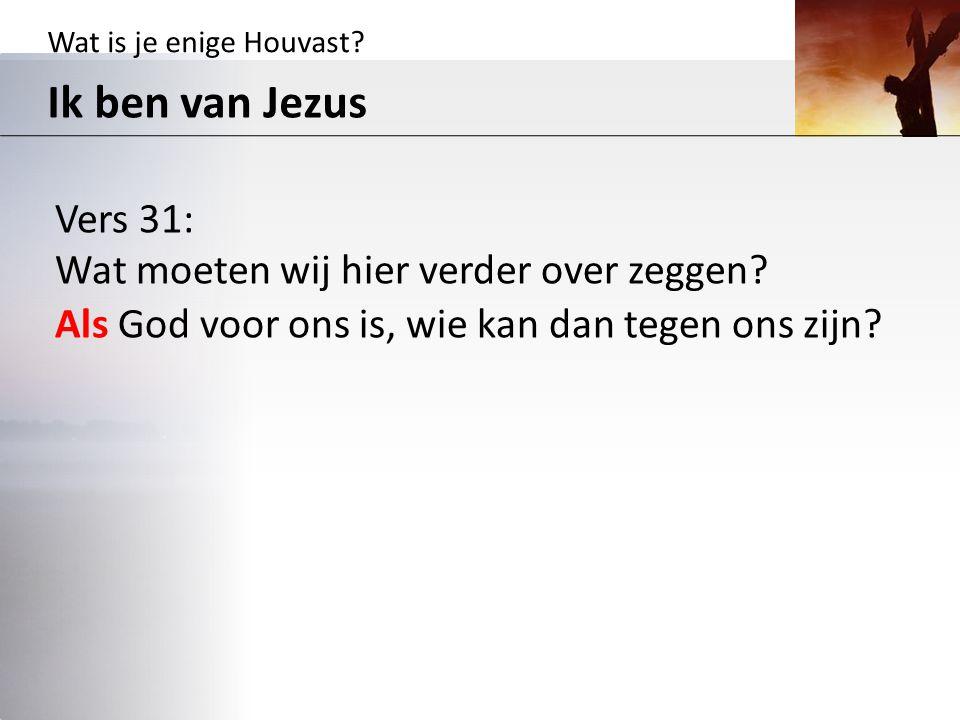 Wat is je enige Houvast? Ik ben van Jezus Vers 31: Wat moeten wij hier verder over zeggen? Als God voor ons is, wie kan dan tegen ons zijn?