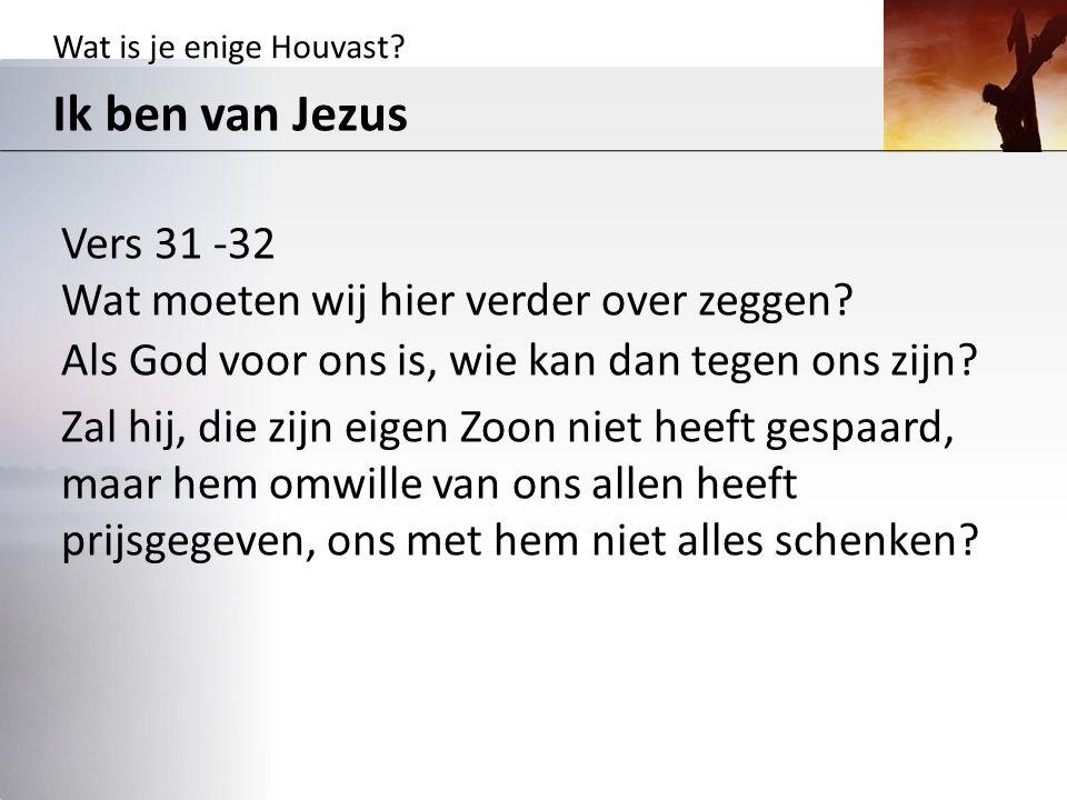 Wat is je enige Houvast? Ik ben van Jezus Vers 31 -32 Wat moeten wij hier verder over zeggen? Als God voor ons is, wie kan dan tegen ons zijn? Zal hij
