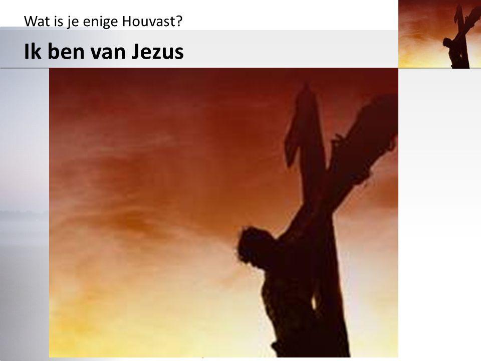 Wat is je enige Houvast? Ik ben van Jezus