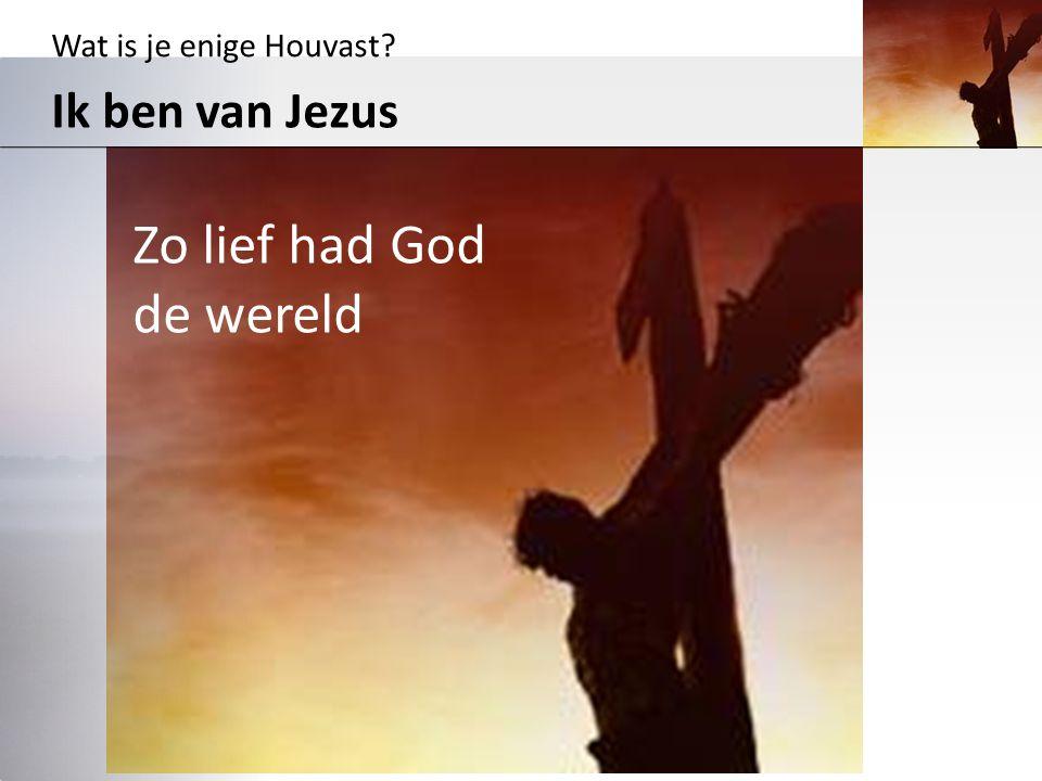 Wat is je enige Houvast? Ik ben van Jezus Zo lief had God de wereld