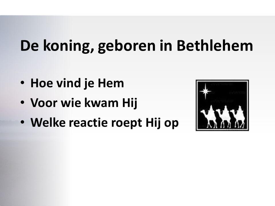 De koning, geboren in Bethlehem Hoe vind je Hem Voor wie kwam Hij Welke reactie roept Hij op