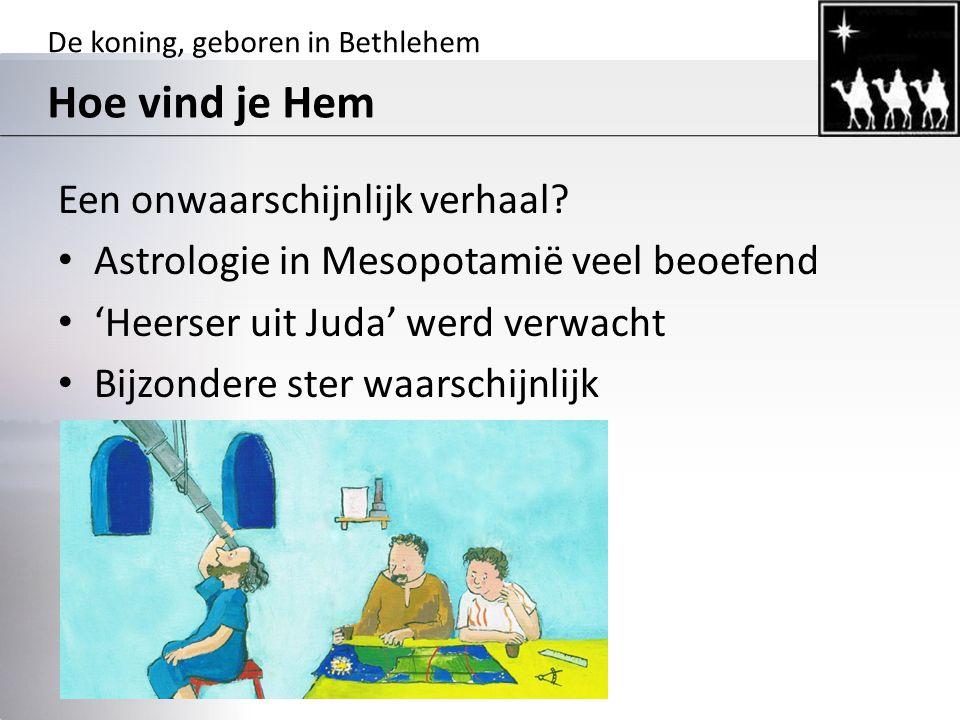 De koning, geboren in Bethlehem Hoe vind je Hem Een onwaarschijnlijk verhaal? Astrologie in Mesopotamië veel beoefend 'Heerser uit Juda' werd verwacht