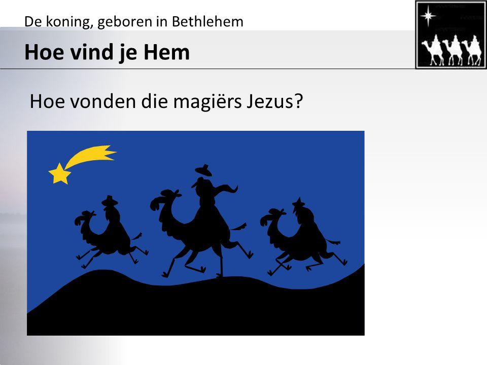 De koning, geboren in Bethlehem Hoe vind je Hem Hoe vonden die magiërs Jezus