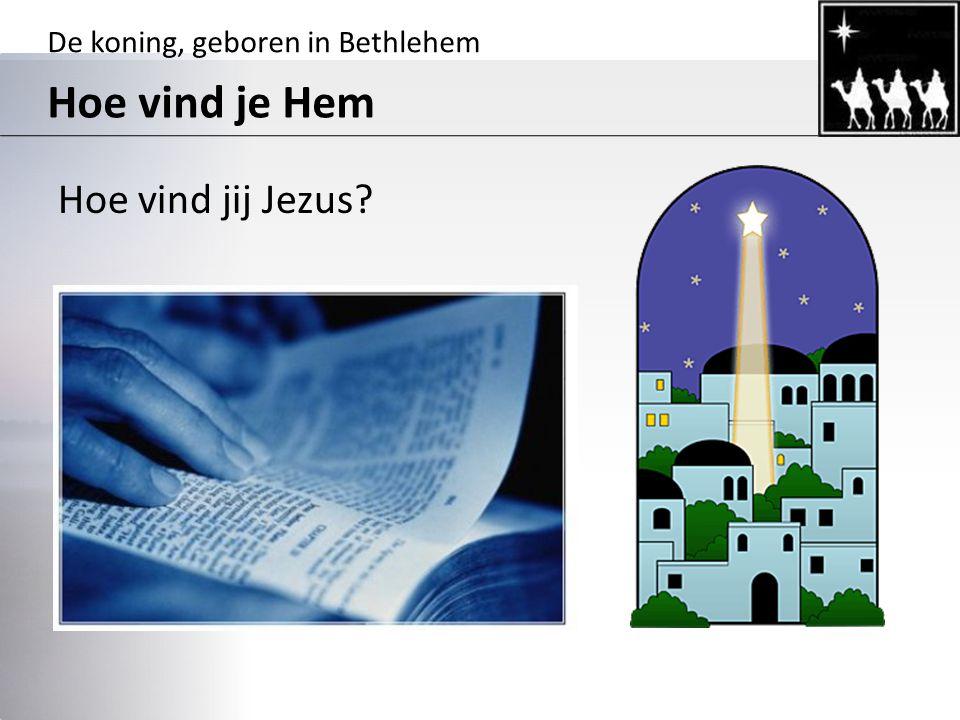 De koning, geboren in Bethlehem Hoe vind je Hem Hoe vind jij Jezus