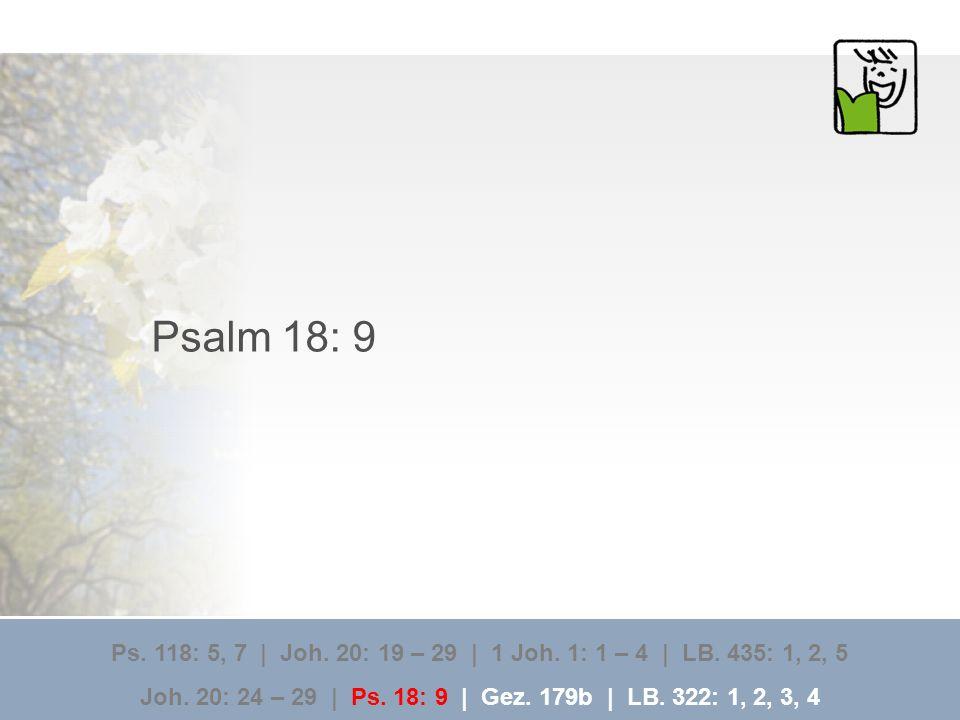 Psalm 18: 9 Ps. 118: 5, 7 | Joh. 20: 19 – 29 | 1 Joh. 1: 1 – 4 | LB. 435: 1, 2, 5 Joh. 20: 24 – 29 | Ps. 18: 9 | Gez. 179b | LB. 322: 1, 2, 3, 4