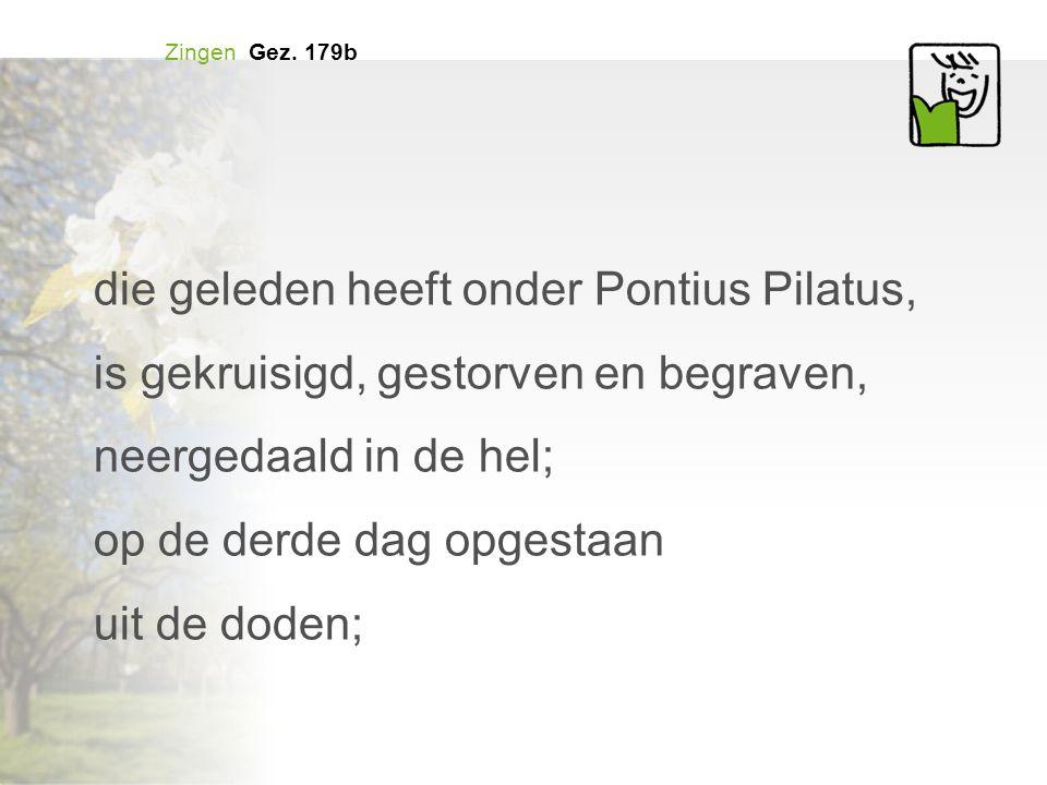 Zingen Gez. 179b die geleden heeft onder Pontius Pilatus, is gekruisigd, gestorven en begraven, neergedaald in de hel; op de derde dag opgestaan uit d