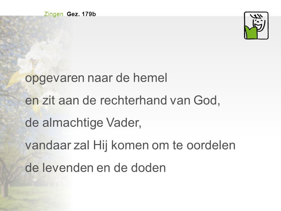 Zingen Gez. 179b opgevaren naar de hemel en zit aan de rechterhand van God, de almachtige Vader, vandaar zal Hij komen om te oordelen de levenden en d