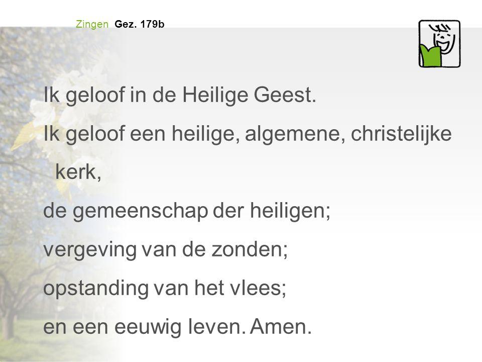 Zingen Gez. 179b Ik geloof in de Heilige Geest. Ik geloof een heilige, algemene, christelijke kerk, de gemeenschap der heiligen; vergeving van de zond