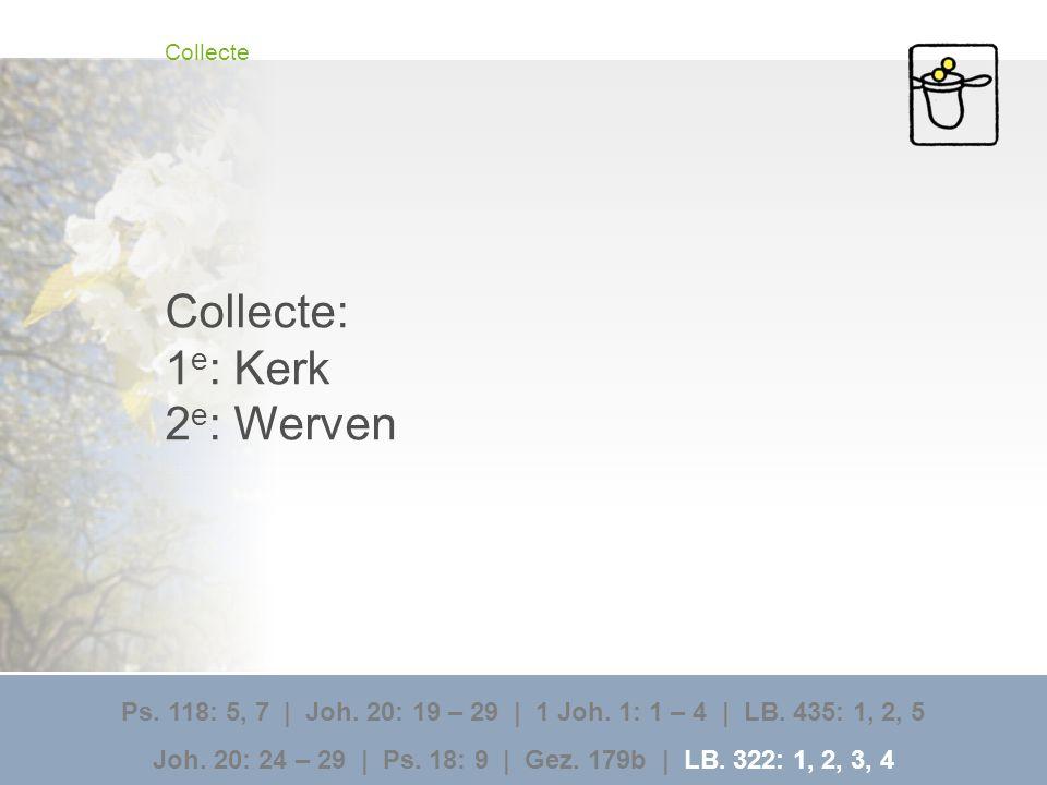 Collecte Collecte: 1 e : Kerk 2 e : Werven Ps. 118: 5, 7 | Joh. 20: 19 – 29 | 1 Joh. 1: 1 – 4 | LB. 435: 1, 2, 5 Joh. 20: 24 – 29 | Ps. 18: 9 | Gez. 1