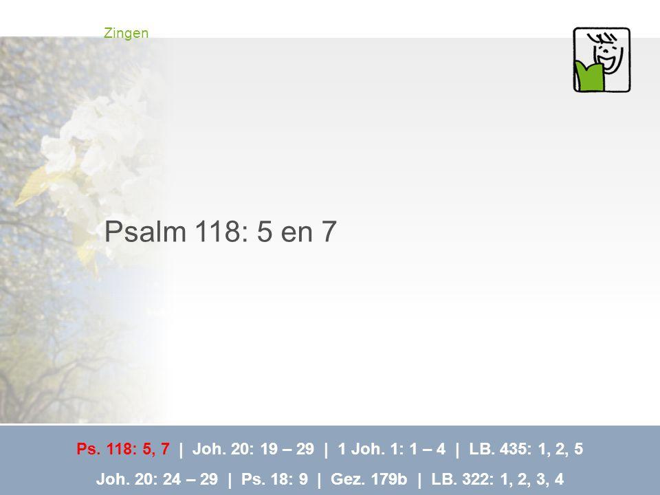 Zingen Psalm 118: 5 en 7 Ps. 118: 5, 7 | Joh. 20: 19 – 29 | 1 Joh. 1: 1 – 4 | LB. 435: 1, 2, 5 Joh. 20: 24 – 29 | Ps. 18: 9 | Gez. 179b | LB. 322: 1,