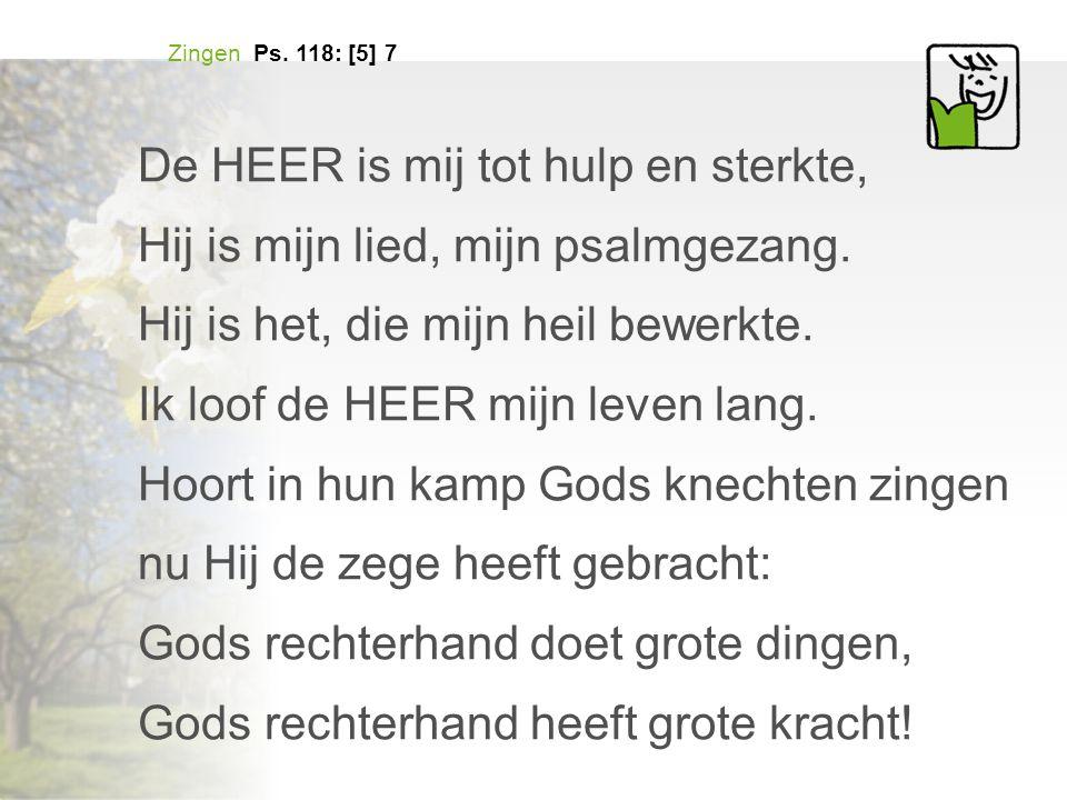 Zingen Ps. 118: [5] 7 De HEER is mij tot hulp en sterkte, Hij is mijn lied, mijn psalmgezang. Hij is het, die mijn heil bewerkte. Ik loof de HEER mijn