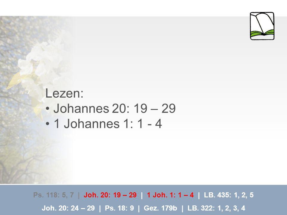 Lezen: Johannes 20: 19 – 29 1 Johannes 1: 1 - 4 Ps. 118: 5, 7 | Joh. 20: 19 – 29 | 1 Joh. 1: 1 – 4 | LB. 435: 1, 2, 5 Joh. 20: 24 – 29 | Ps. 18: 9 | G
