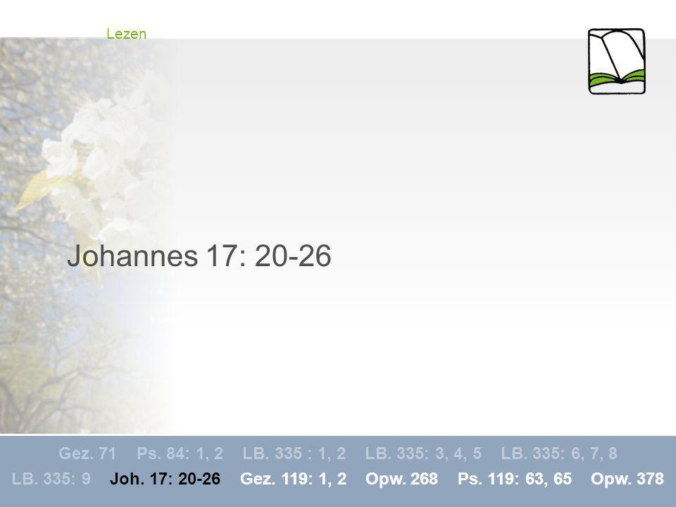 Gez. 71 Ps. 84: 1, 2 LB. 335 : 1, 2 LB. 335: 3, 4, 5 LB. 335: 6, 7, 8 LB. 335: 9 Joh. 17: 20-26 Gez. 119: 1, 2 Opw. 268 Ps. 119: 63, 65 Opw. 378 Lezen