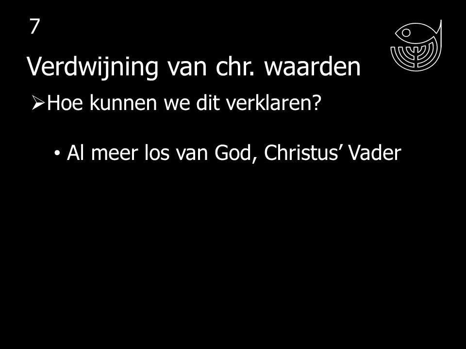  Hoe kunnen we dit verklaren? Al meer los van God, Christus' Vader Verdwijning van chr. waarden 7