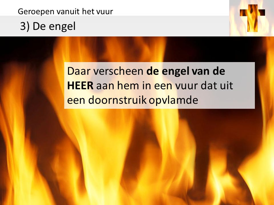 Geroepen vanuit het vuur 3) De engel Daar verscheen de engel van de HEER aan hem in een vuur dat uit een doornstruik opvlamde