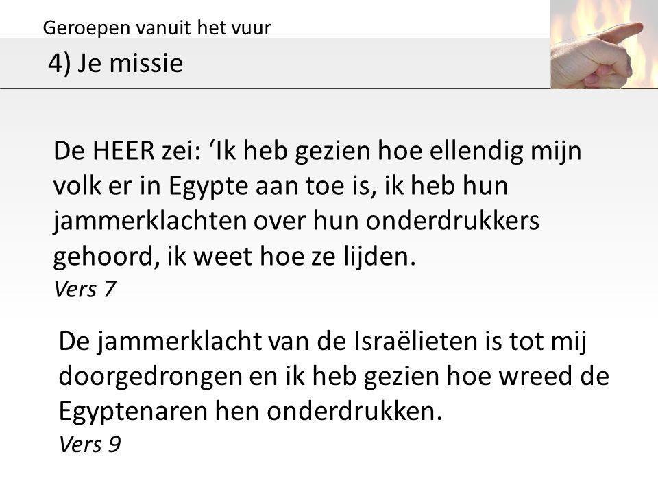Geroepen vanuit het vuur 4) Je missie De HEER zei: 'Ik heb gezien hoe ellendig mijn volk er in Egypte aan toe is, ik heb hun jammerklachten over hun onderdrukkers gehoord, ik weet hoe ze lijden.