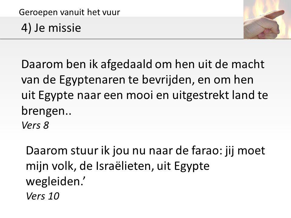 Geroepen vanuit het vuur 4) Je missie Daarom ben ik afgedaald om hen uit de macht van de Egyptenaren te bevrijden, en om hen uit Egypte naar een mooi en uitgestrekt land te brengen..