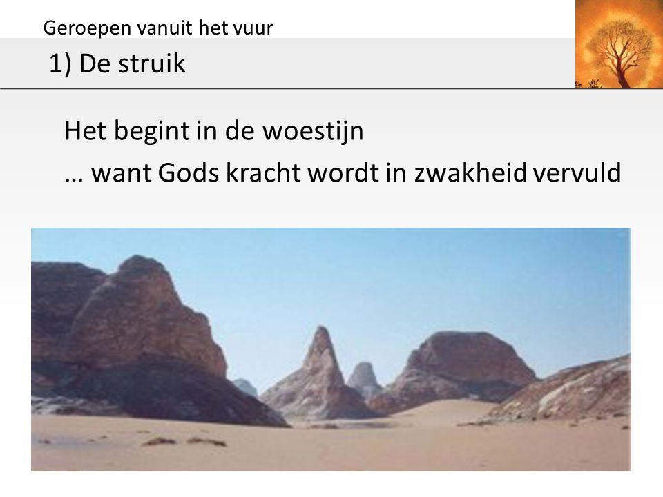 Geroepen vanuit het vuur 1) De struik Het begint in de woestijn … want Gods kracht wordt in zwakheid vervuld