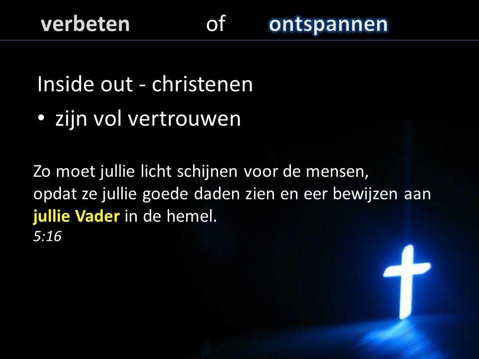 Inside out - christenen zijn vol vertrouwen Zo moet jullie licht schijnen voor de mensen, opdat ze jullie goede daden zien en eer bewijzen aan jullie Vader in de hemel.