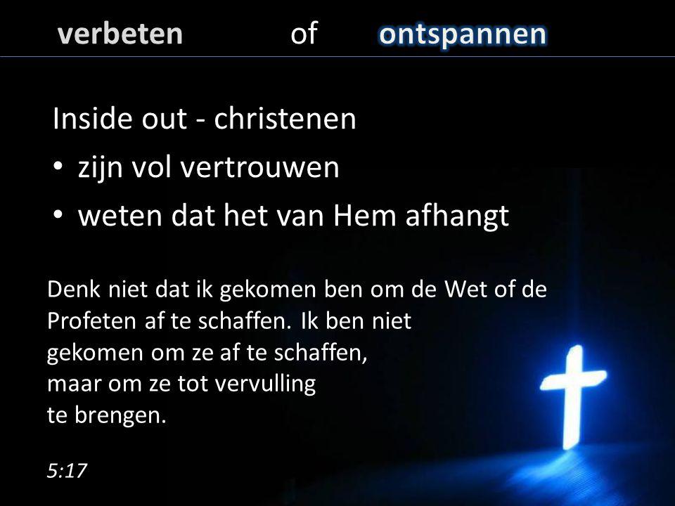 Inside out - christenen zijn vol vertrouwen weten dat het van Hem afhangt Denk niet dat ik gekomen ben om de Wet of de Profeten af te schaffen.
