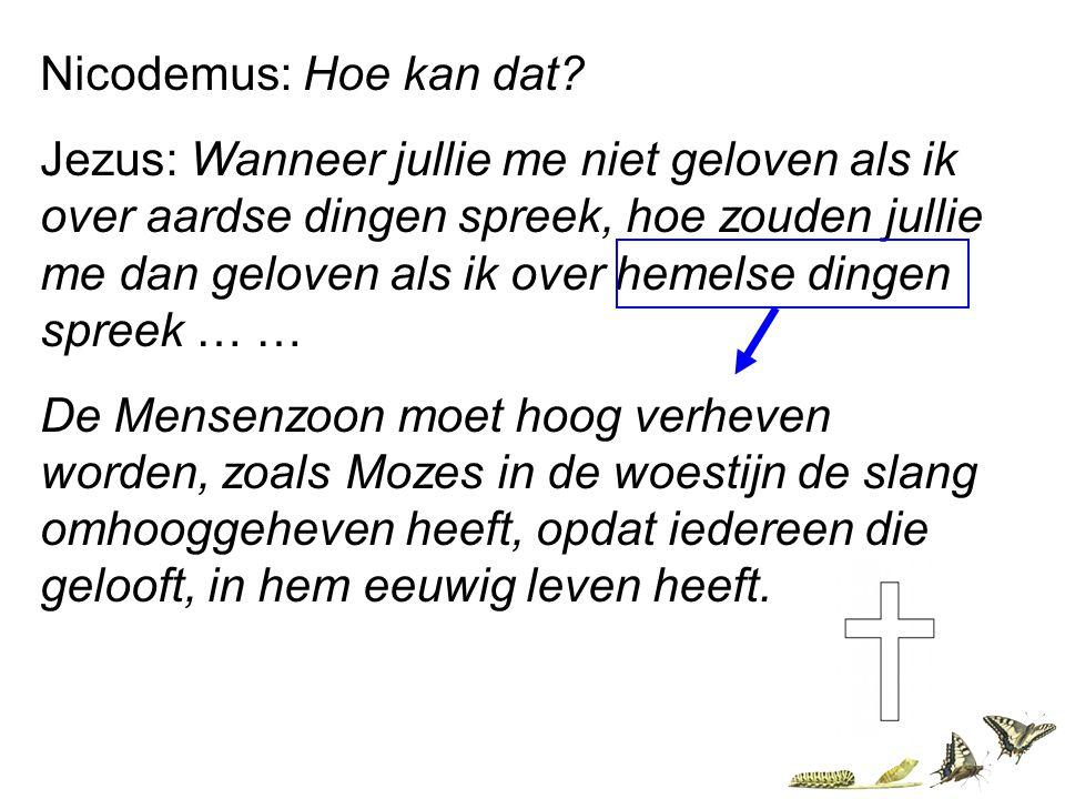 Nicodemus: Hoe kan dat? Jezus: Wanneer jullie me niet geloven als ik over aardse dingen spreek, hoe zouden jullie me dan geloven als ik over hemelse d