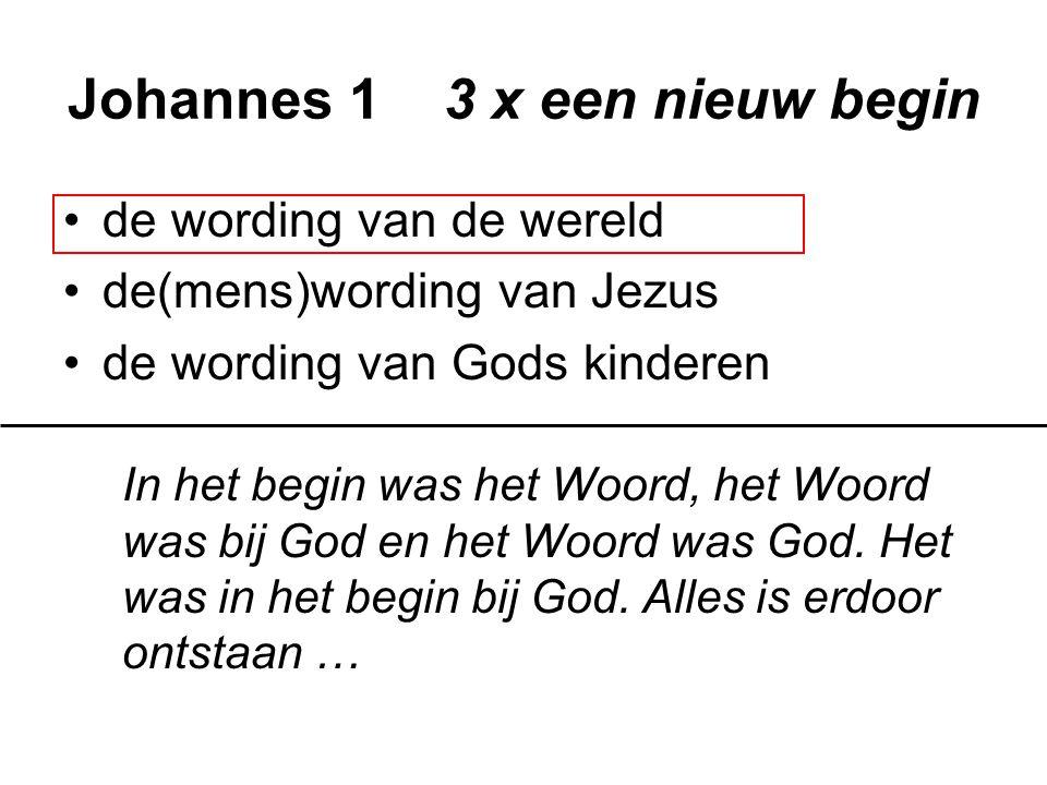 Johannes 1 3 x een nieuw begin de wording van de wereld de(mens)wording van Jezus de wording van Gods kinderen Het Woord is mens geworden en heeft bij ons gewoond … … …