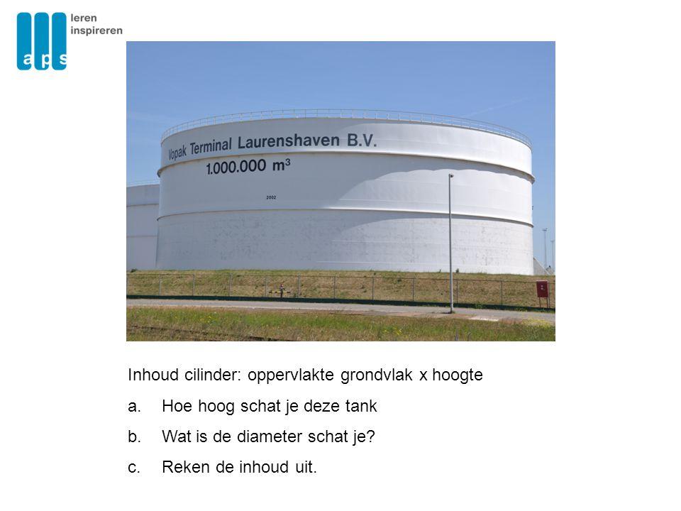 Inhoud cilinder: oppervlakte grondvlak x hoogte a.Hoe hoog schat je deze tank b.Wat is de diameter schat je? c.Reken de inhoud uit.