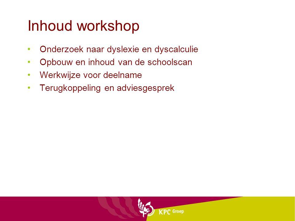 Inhoud workshop Onderzoek naar dyslexie en dyscalculie Opbouw en inhoud van de schoolscan Werkwijze voor deelname Terugkoppeling en adviesgesprek