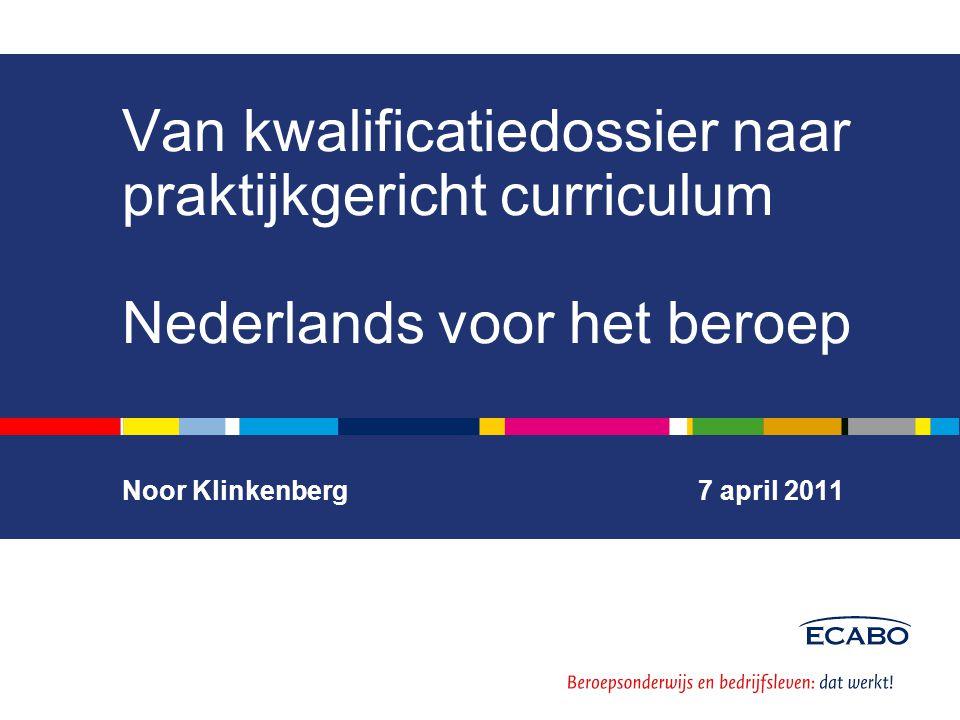 Van kwalificatiedossier naar praktijkgericht curriculum Nederlands voor het beroep Noor Klinkenberg 7 april 2011