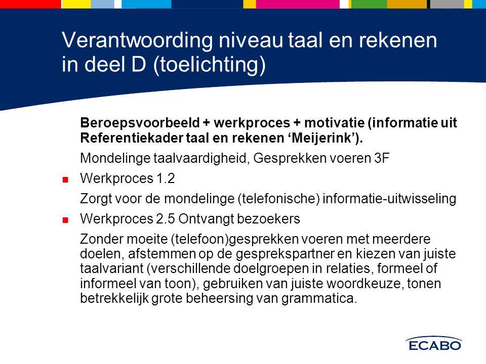 Verantwoording niveau taal en rekenen in deel D (toelichting) Beroepsvoorbeeld + werkproces + motivatie (informatie uit Referentiekader taal en rekene