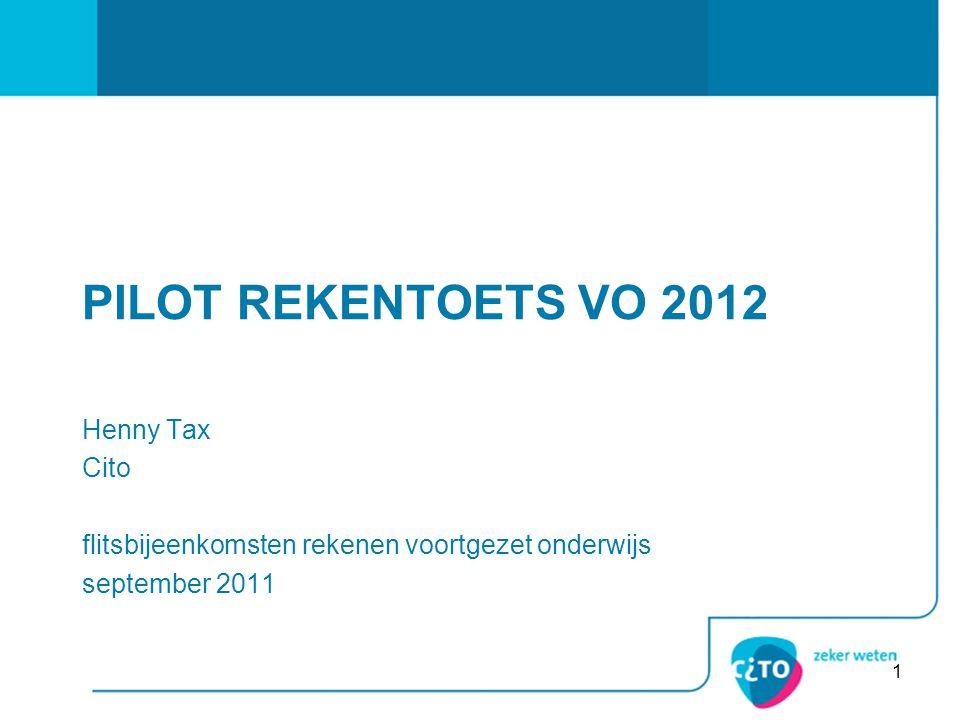 1 PILOT REKENTOETS VO 2012 Henny Tax Cito flitsbijeenkomsten rekenen voortgezet onderwijs september 2011