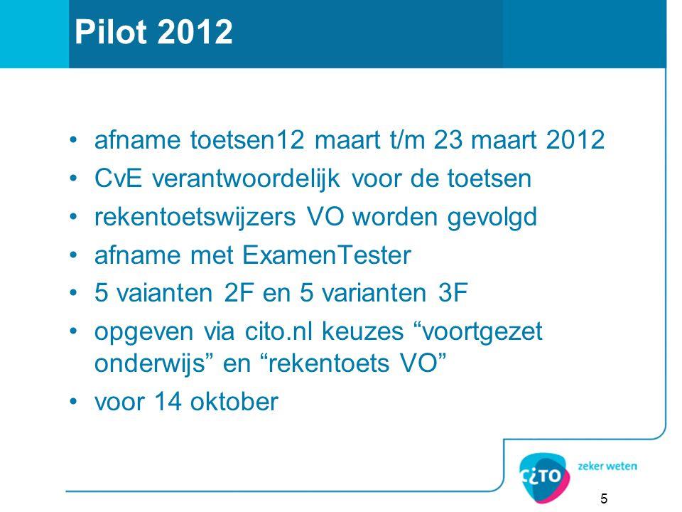 Pilot 2012 afname toetsen12 maart t/m 23 maart 2012 CvE verantwoordelijk voor de toetsen rekentoetswijzers VO worden gevolgd afname met ExamenTester 5 vaianten 2F en 5 varianten 3F opgeven via cito.nl keuzes voortgezet onderwijs en rekentoets VO voor 14 oktober 5